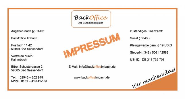 Impressum BackOffice Imbach Daten § 5 TMG Kai Imbach Postfach 11 42 59505 Bad Sassendorf info@backofficeimbach.de Finanzamt Soest Kleingewerbe nach §19 Steuernummer 343 ... USt ID 318 732 708